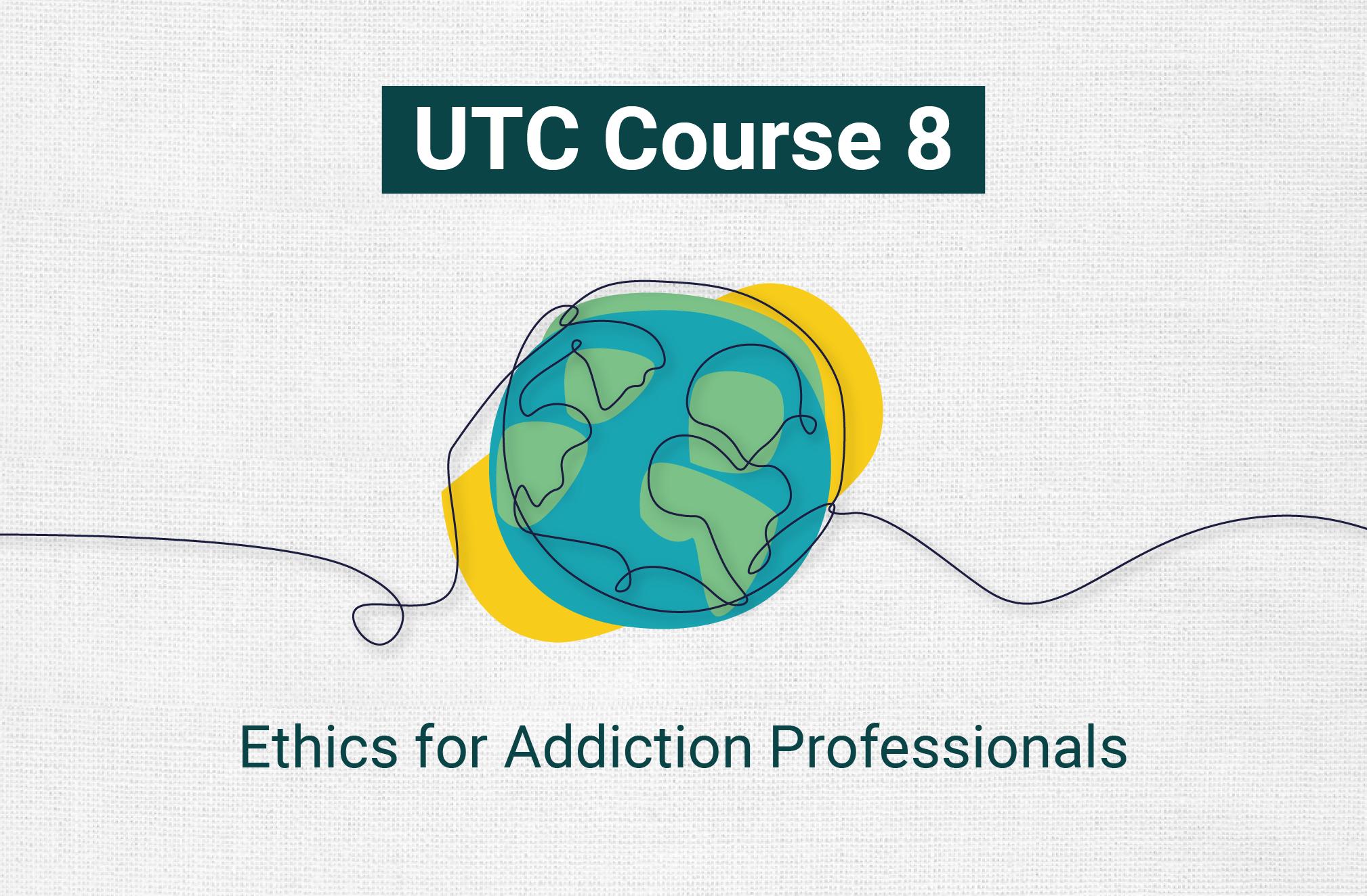 UTC 8: Ethics for Addiction Professionals